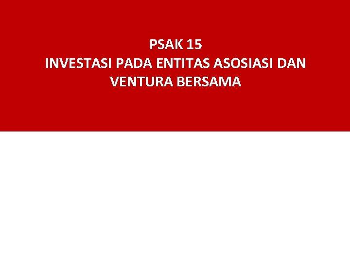 PSAK 15 INVESTASI PADA ENTITAS ASOSIASI DAN VENTURA BERSAMA
