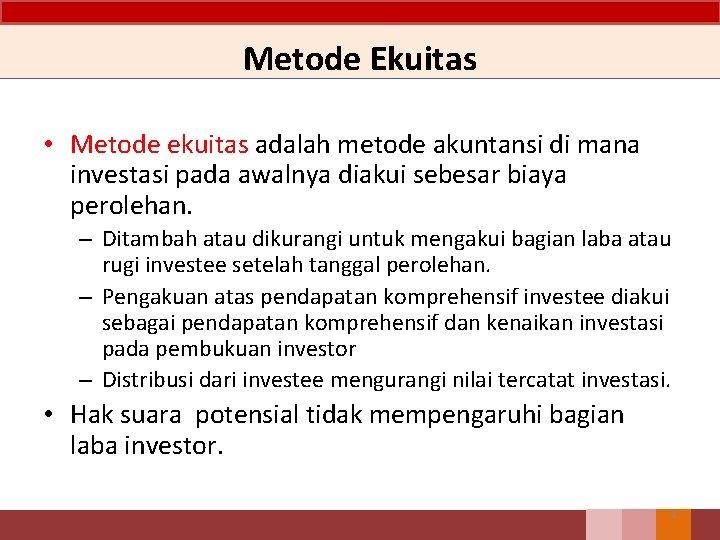 Metode Ekuitas • Metode ekuitas adalah metode akuntansi di mana investasi pada awalnya diakui