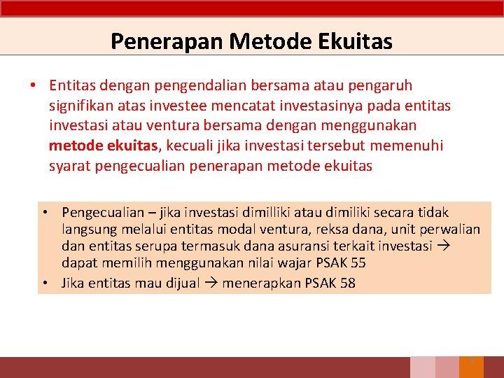 Penerapan Metode Ekuitas • Entitas dengan pengendalian bersama atau pengaruh signifikan atas investee mencatat