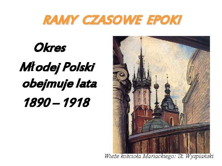 RAMY CZASOWE EPOKI Okres Młodej Polski obejmuje lata 1890 – 1918 Wieże kościoła Mariackiego: