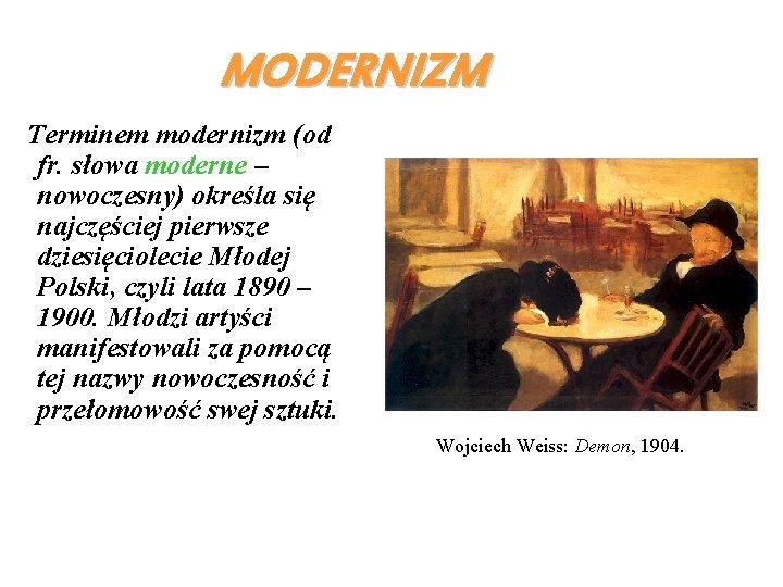 MODERNIZM Terminem modernizm (od fr. słowa moderne – nowoczesny) określa się najczęściej pierwsze dziesięciolecie