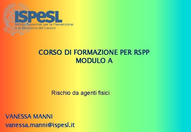 CORSO DI FORMAZIONE PER RSPP MODULO A Rischio da agenti fisici VANESSA MANNI vanessa.