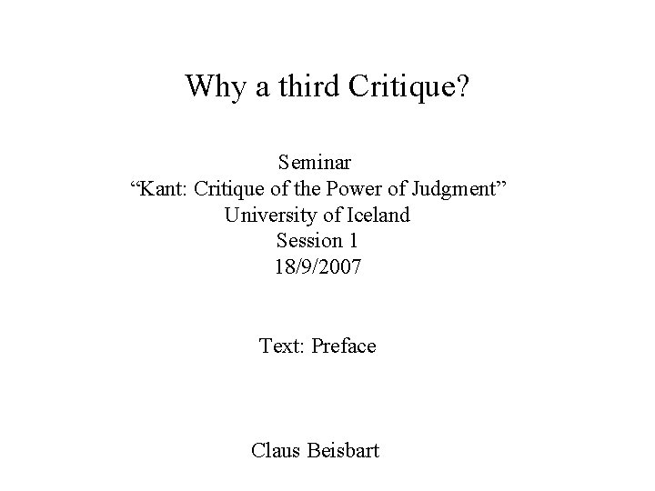 """Why a third Critique? Seminar """"Kant: Critique of the Power of Judgment"""" University of"""