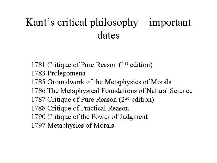 Kant's critical philosophy – important dates 1781 Critique of Pure Reason (1 st edition)