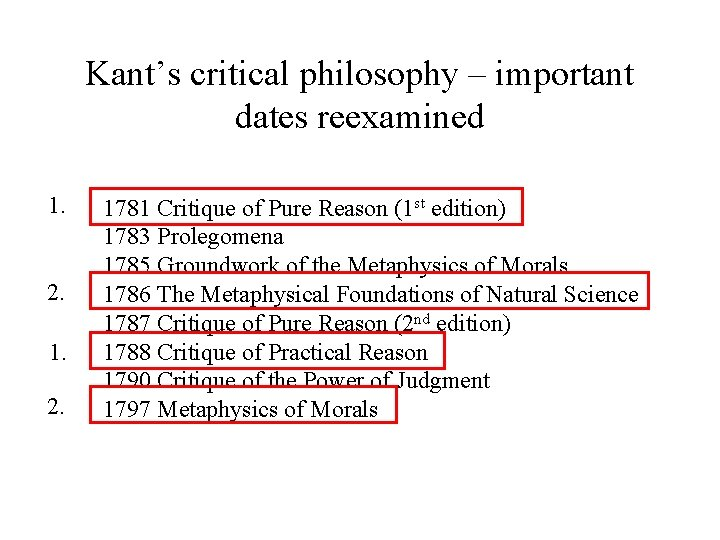 Kant's critical philosophy – important dates reexamined 1. 2. 1. 2. 1781 Critique of