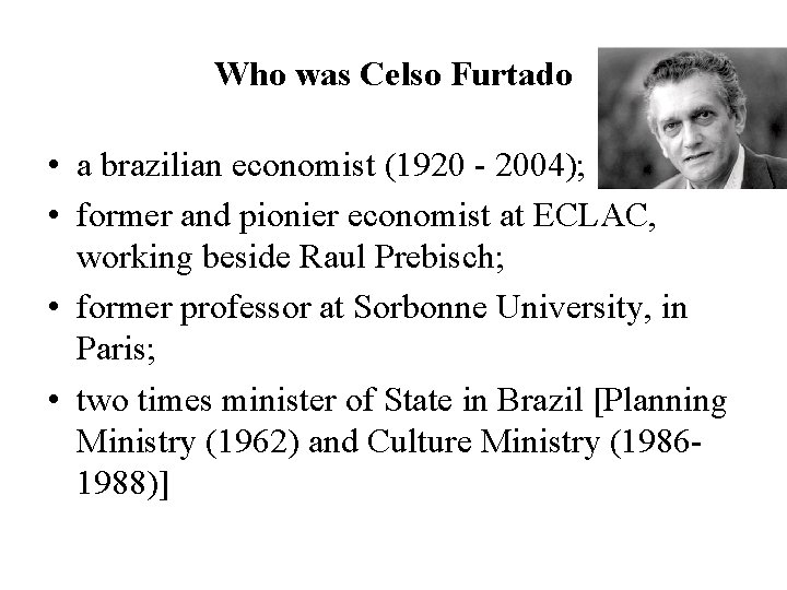 Who was Celso Furtado • a brazilian economist (1920 - 2004); • former and
