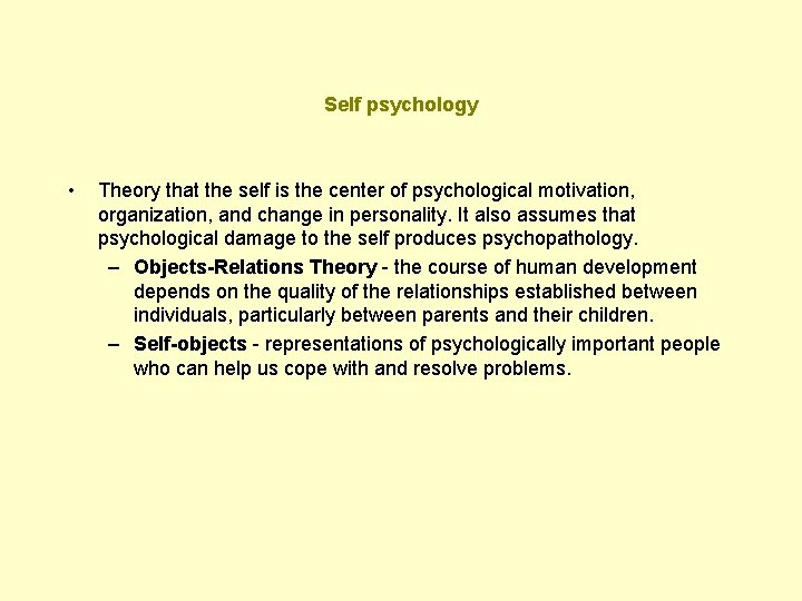 Self psychology • Theory that the self is the center of psychological motivation, organization,