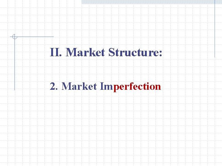 II. Market Structure: 2. Market Imperfection