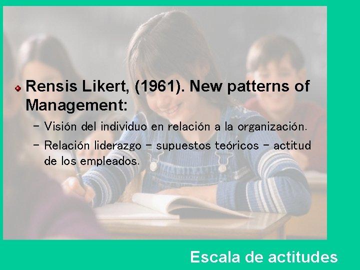 Rensis Likert, (1961). New patterns of Management: – Visión del individuo en relación a