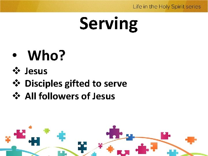 Serving • Who? v Jesus v Disciples gifted to serve v All followers of