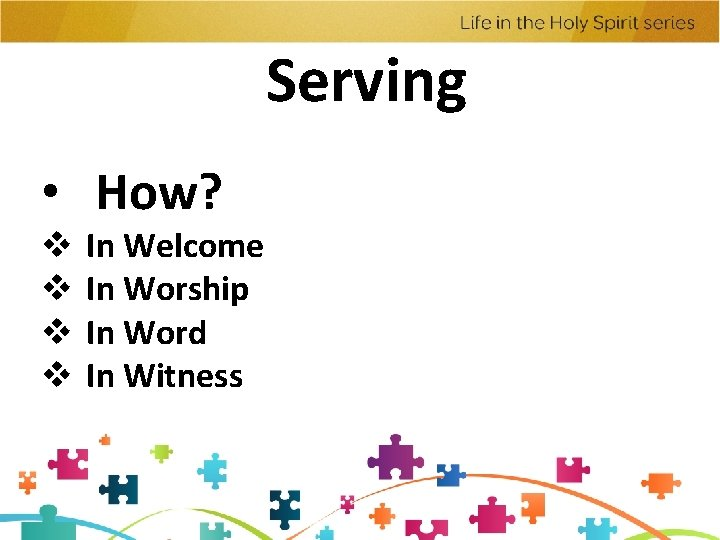 Serving • How? v v In Welcome In Worship In Word In Witness