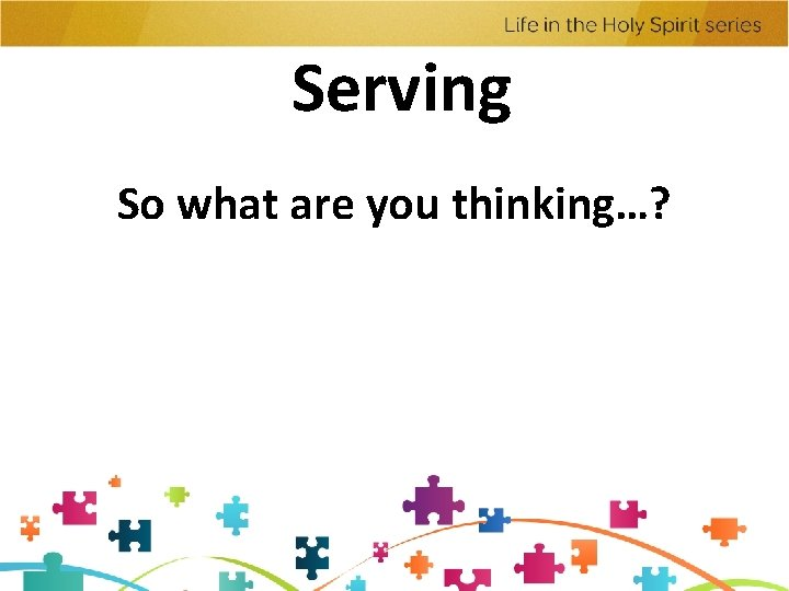 Serving So what are you thinking…?