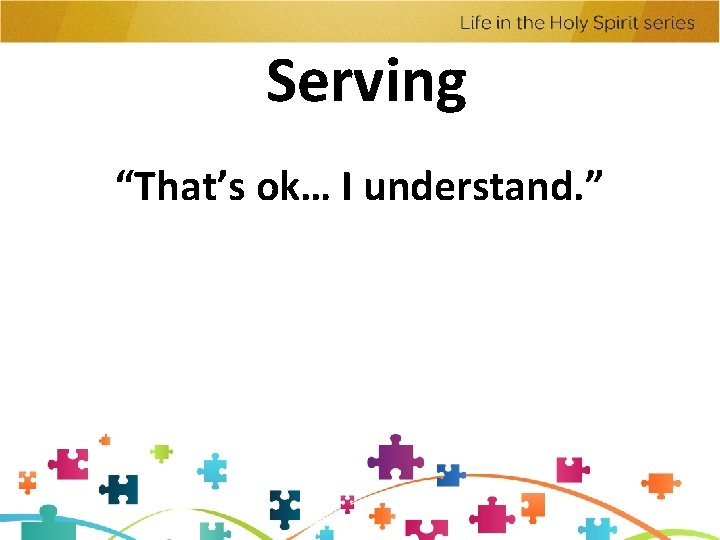 """Serving """"That's ok… I understand. """""""