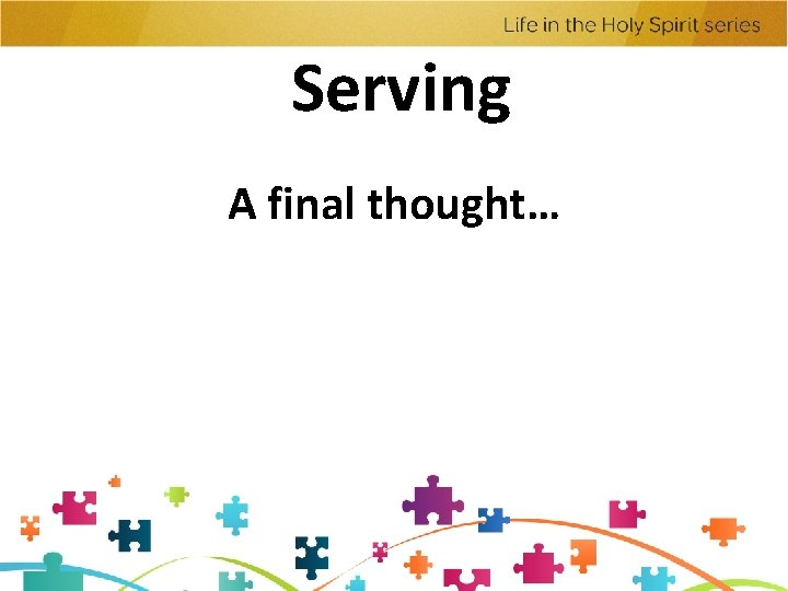 Serving A final thought…