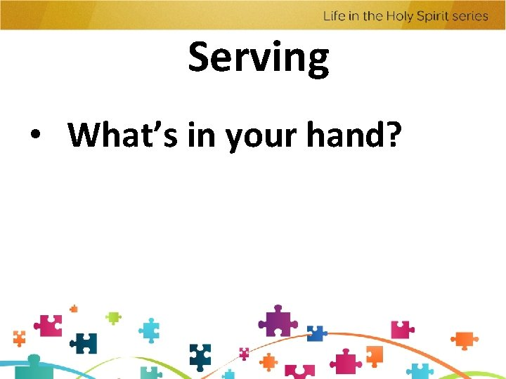 Serving • What's in your hand?