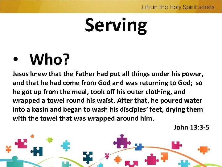 Serving • Who? Jesus knew that the Father had put all things under his