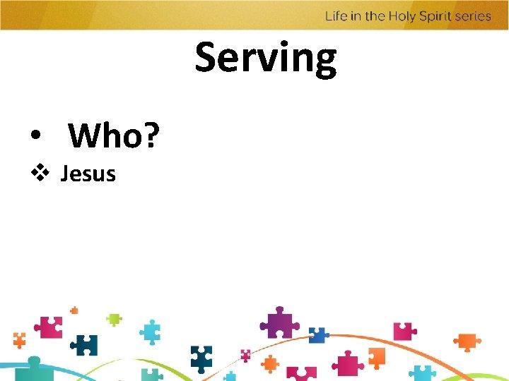Serving • Who? v Jesus
