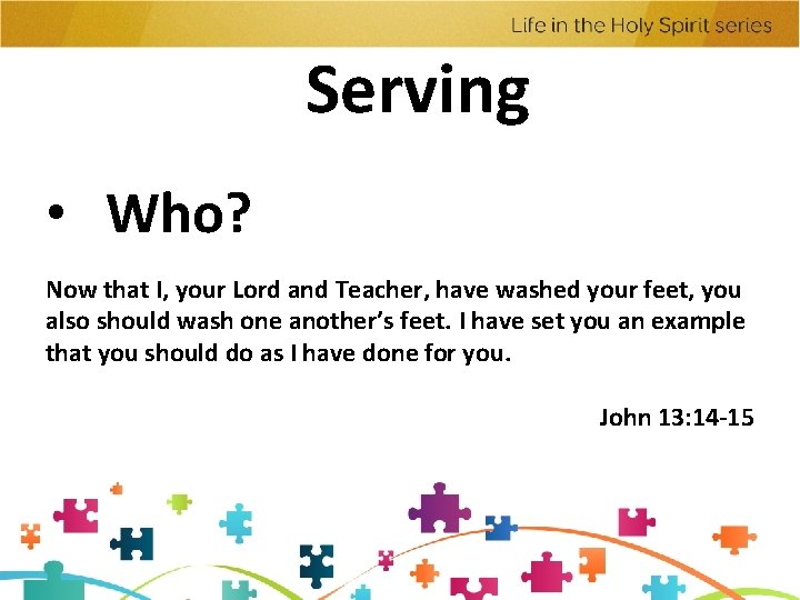 Serving • Who? Now that I, your Lord and Teacher, have washed your feet,