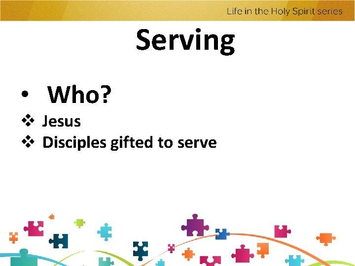 Serving • Who? v Jesus v Disciples gifted to serve