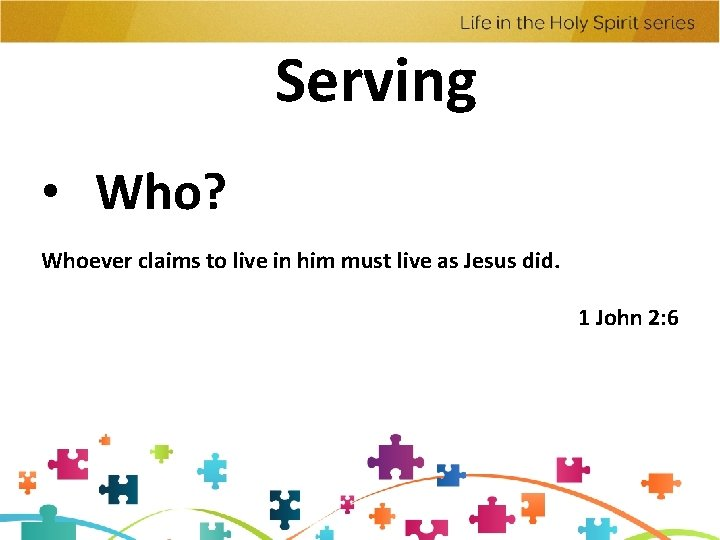 Serving • Who? Whoever claims to live in him must live as Jesus did.