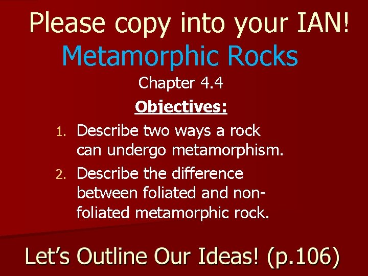 Please copy into your IAN! Metamorphic Rocks Chapter 4. 4 Objectives: 1. Describe two