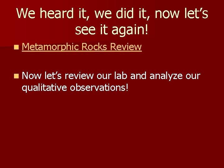 We heard it, we did it, now let's see it again! n Metamorphic n