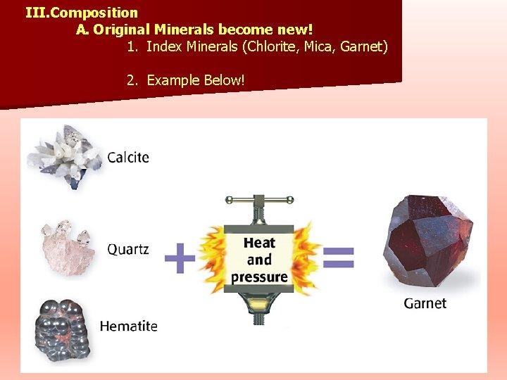 III. Composition A. Original Minerals become new! 1. Index Minerals (Chlorite, Mica, Garnet) 2.