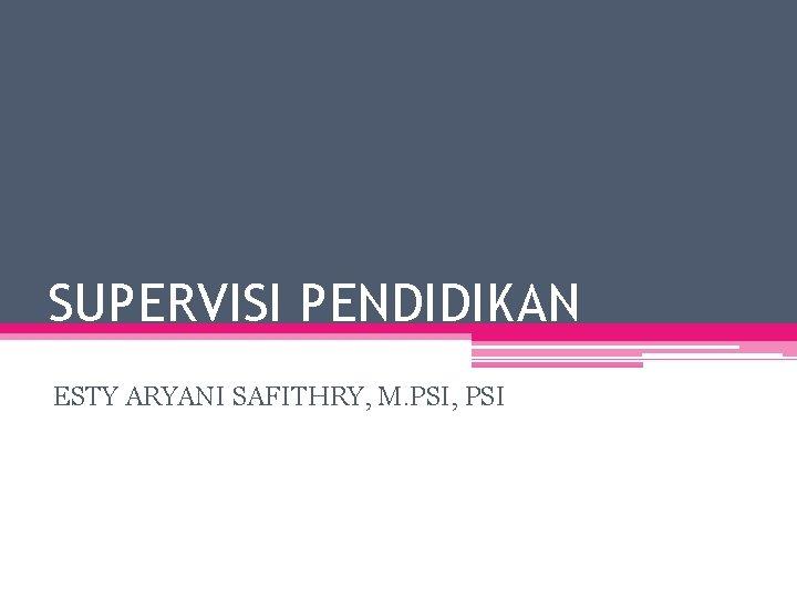 SUPERVISI PENDIDIKAN ESTY ARYANI SAFITHRY, M. PSI, PSI