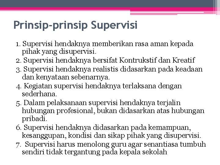 Prinsip-prinsip Supervisi 1. Supervisi hendaknya memberikan rasa aman kepada pihak yang disupervisi. 2. Supervisi