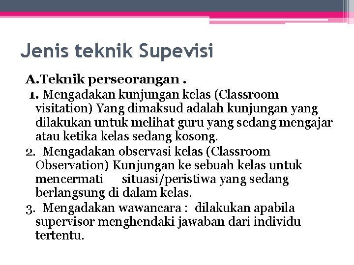 Jenis teknik Supevisi A. Teknik perseorangan. 1. Mengadakan kunjungan kelas (Classroom visitation) Yang dimaksud