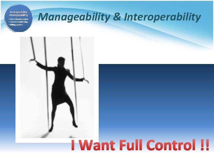 Manageability & Interoperability I Want Full Control !!