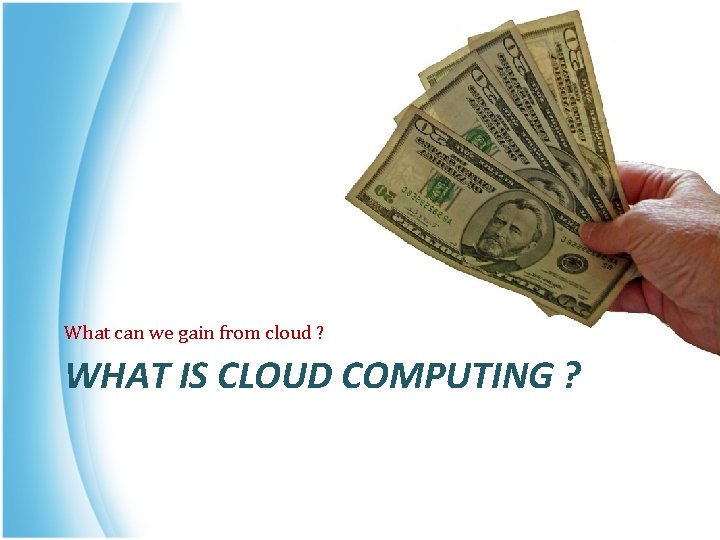 What can we gain from cloud ? WHAT IS CLOUD COMPUTING ?