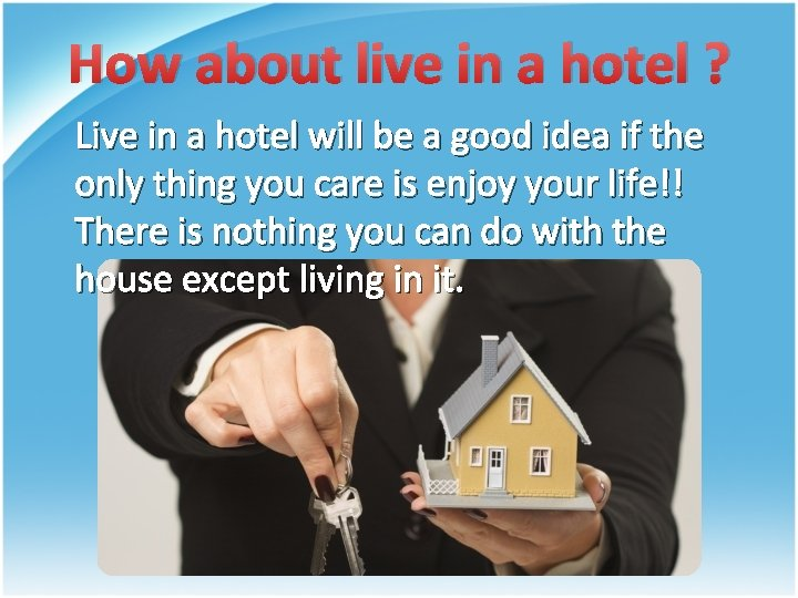 How about live in a hotel ? Live in a hotel will be a