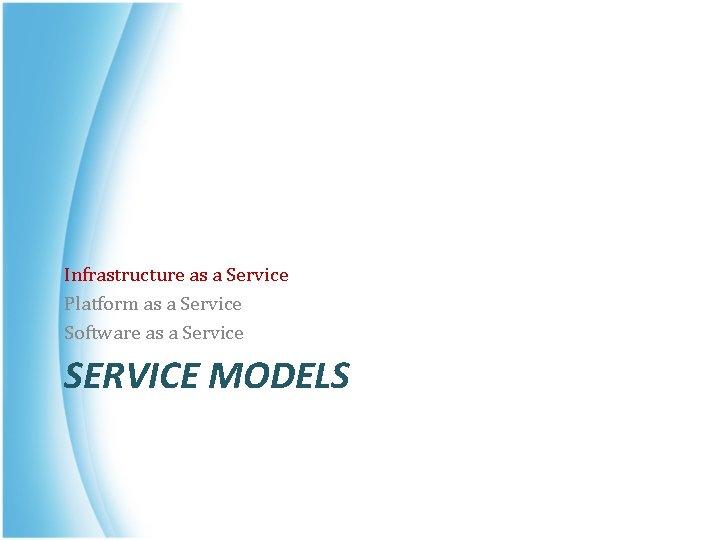 Infrastructure as a Service Platform as a Service Software as a Service SERVICE MODELS
