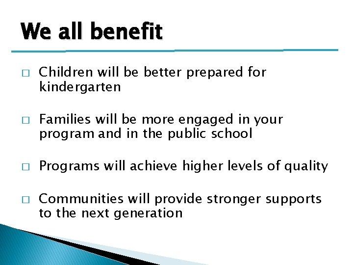 We all benefit � � Children will be better prepared for kindergarten Families will