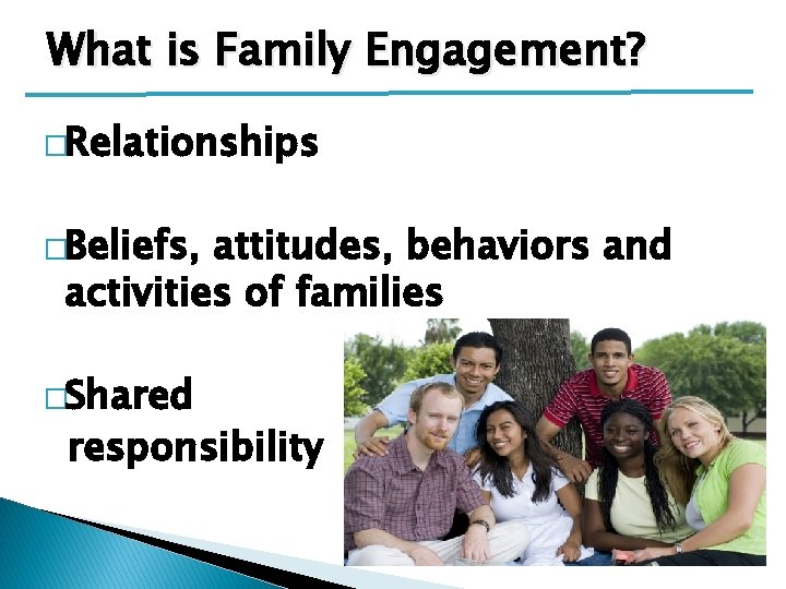 What is Family Engagement? �Relationships �Beliefs, attitudes, behaviors and activities of families �Shared responsibility