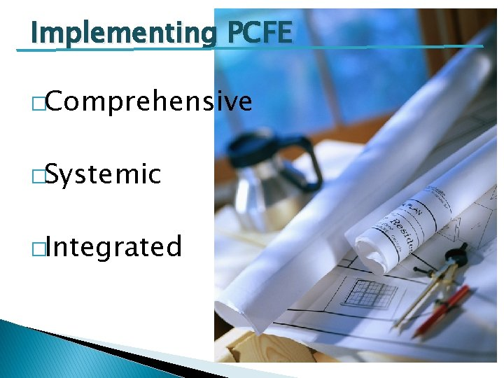 Implementing PCFE �Comprehensive �Systemic �Integrated