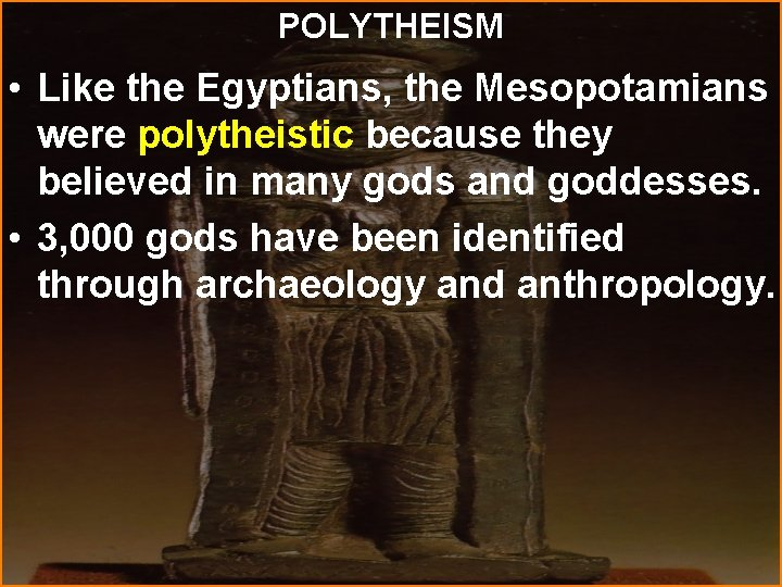 POLYTHEISM • Like the Egyptians, the Mesopotamians were polytheistic because they believed in many