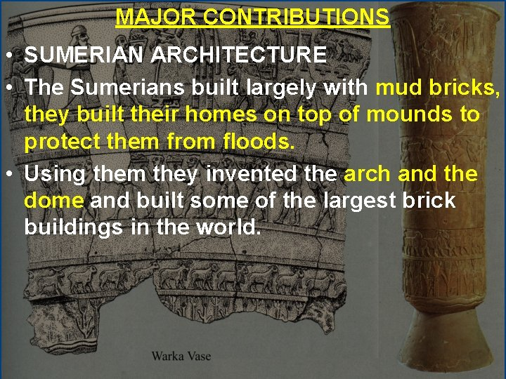MAJOR CONTRIBUTIONS • SUMERIAN ARCHITECTURE • The Sumerians built largely with mud bricks, they