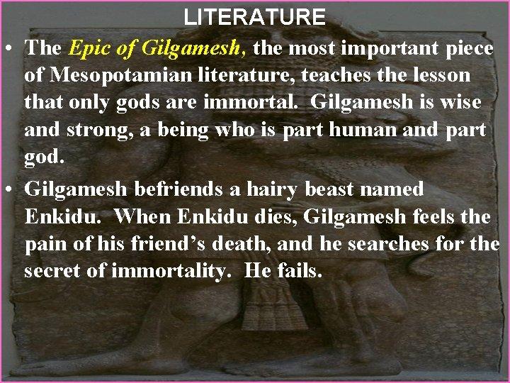 LITERATURE • The Epic of Gilgamesh, the most important piece of Mesopotamian literature, teaches