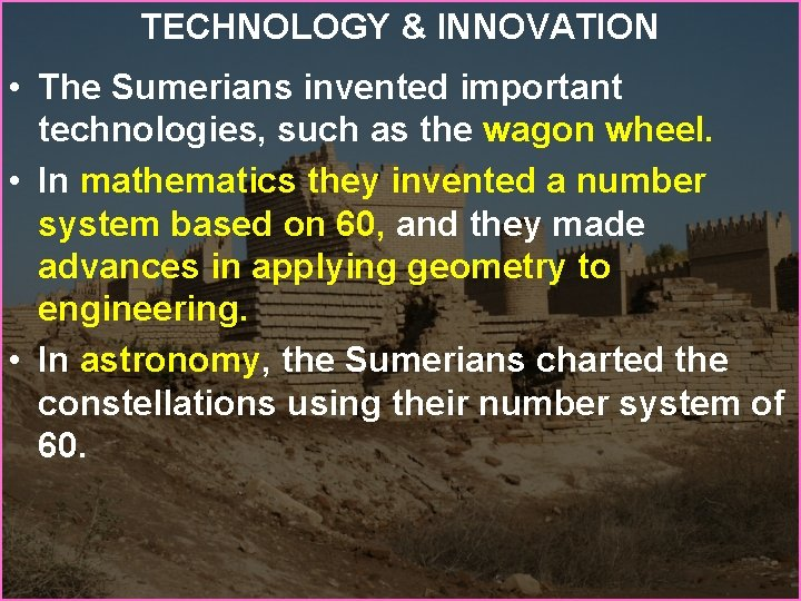 TECHNOLOGY & INNOVATION • The Sumerians invented important technologies, such as the wagon wheel.