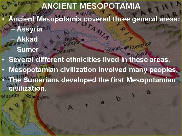 ANCIENT MESOPOTAMIA • Ancient Mesopotamia covered three general areas: – Assyria – Akkad –