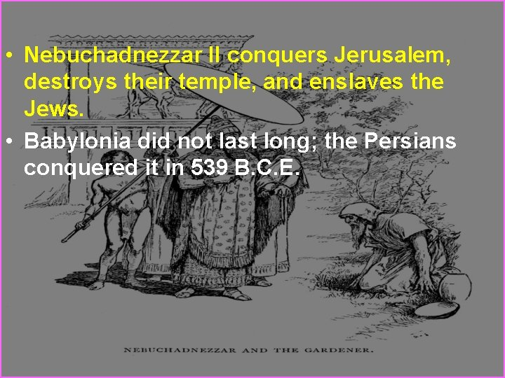 • Nebuchadnezzar II conquers Jerusalem, destroys their temple, and enslaves the Jews. •