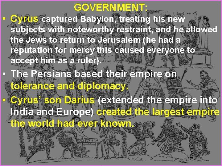 GOVERNMENT: • Cyrus captured Babylon, treating his new subjects with noteworthy restraint, and he