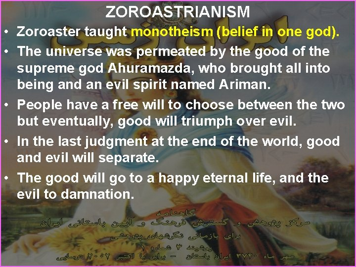 ZOROASTRIANISM • Zoroaster taught monotheism (belief in one god). • The universe was permeated