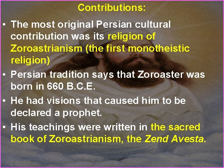 Contributions: • The most original Persian cultural contribution was its religion of Zoroastrianism (the