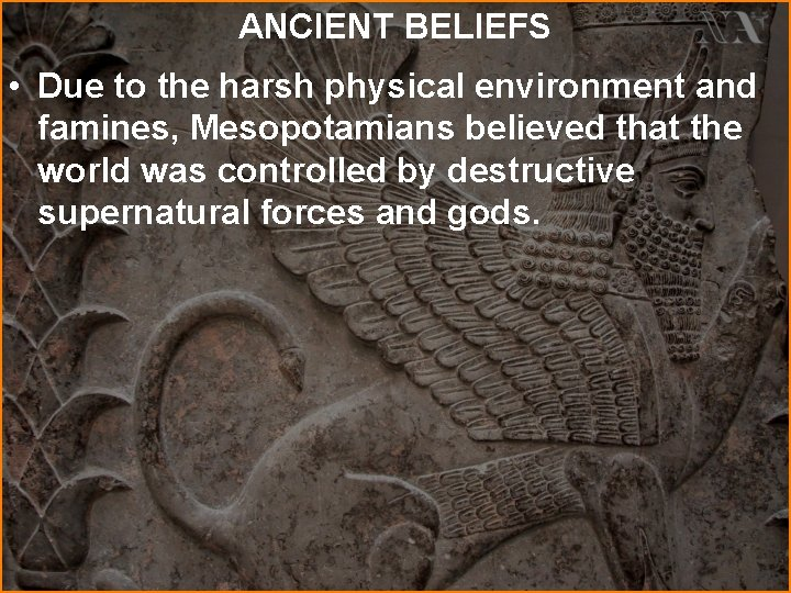 ANCIENT BELIEFS • Due to the harsh physical environment and famines, Mesopotamians believed that
