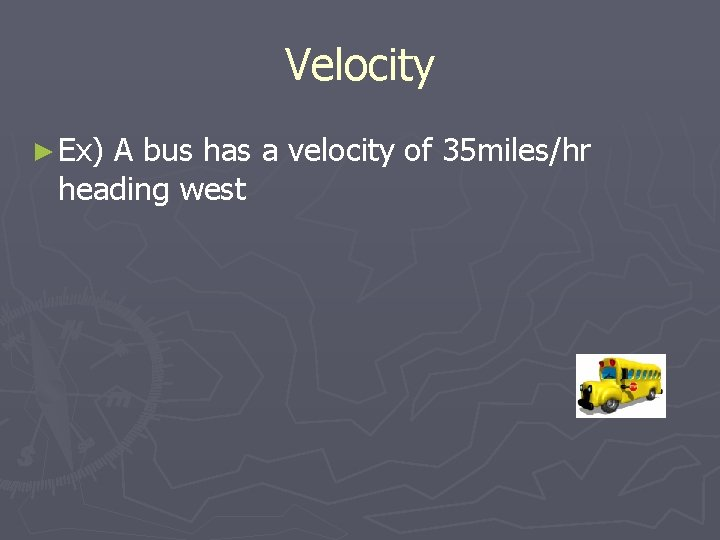 Velocity ► Ex) A bus has a velocity of 35 miles/hr heading west