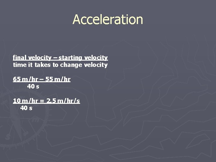 Acceleration final velocity – starting velocity time it takes to change velocity 65 m/hr