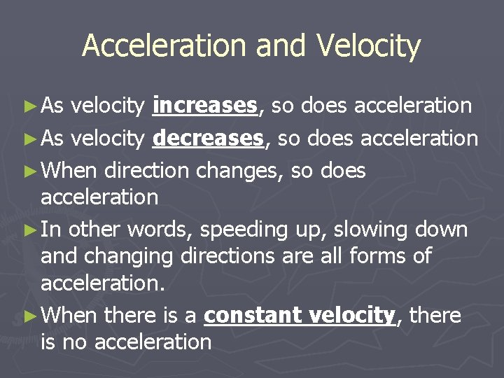 Acceleration and Velocity ► As velocity increases, so does acceleration ► As velocity decreases,